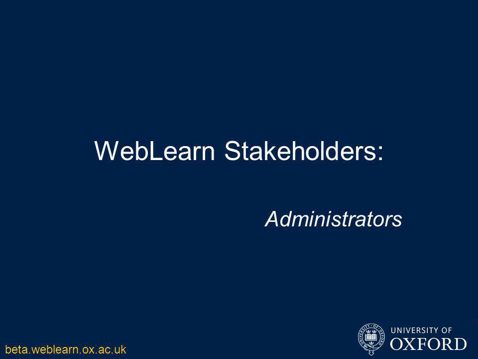 WebLearn Stakeholders: Administrators beta.weblearn.ox.ac.uk
