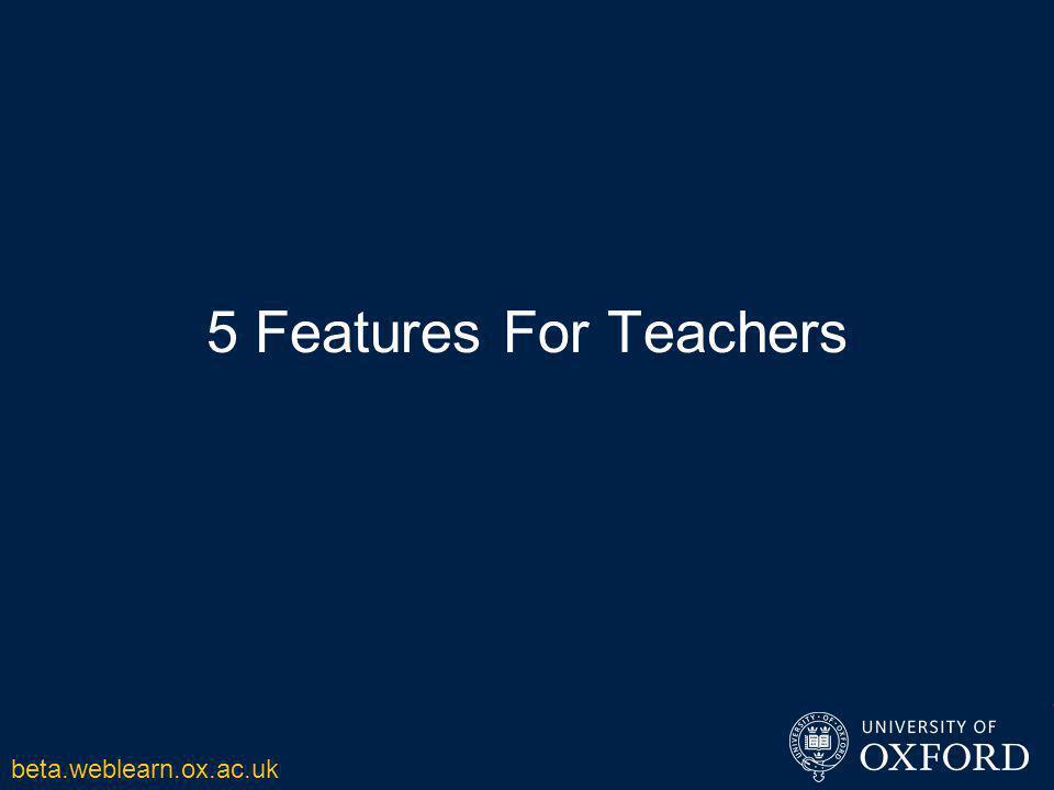 5 Features For Teachers beta.weblearn.ox.ac.uk