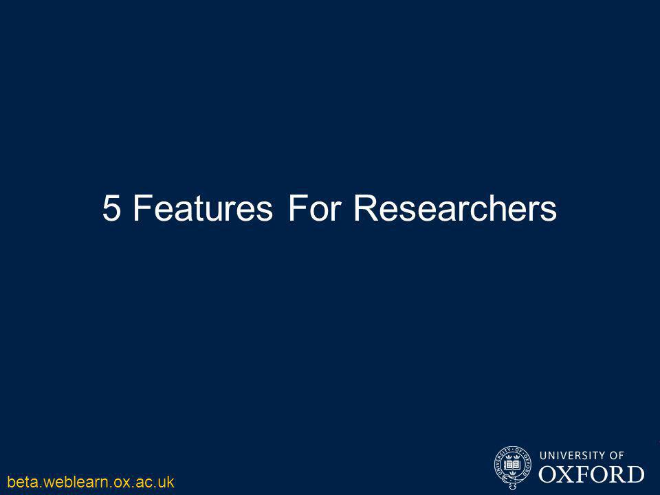 5 Features For Researchers beta.weblearn.ox.ac.uk