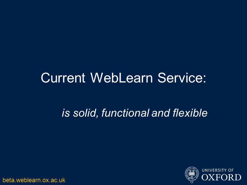 Current WebLearn Service: is solid, functional and flexible beta.weblearn.ox.ac.uk