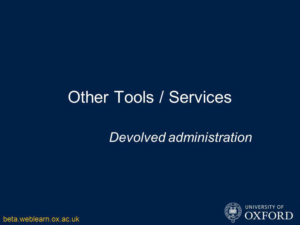 Other Tools / Services Devolved administration beta.weblearn.ox.ac.uk