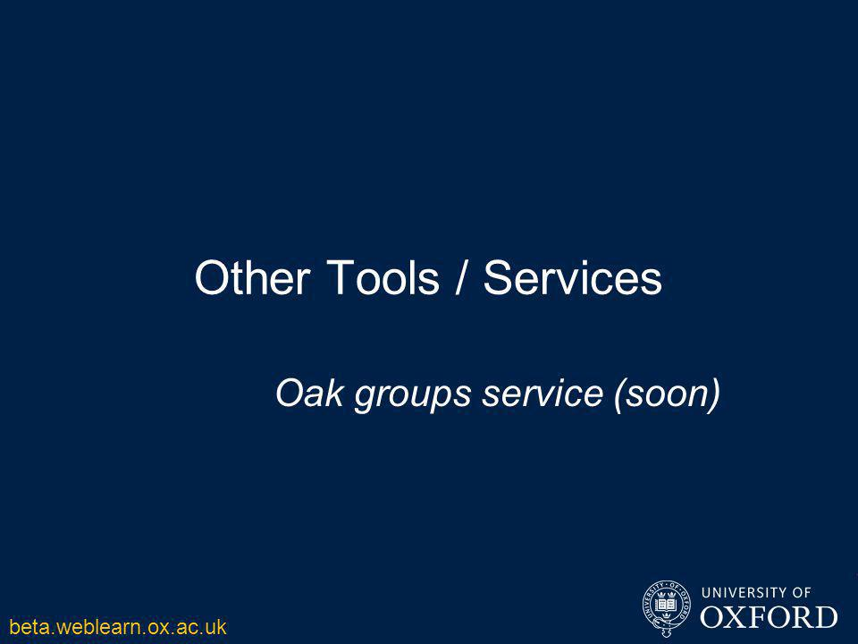 Other Tools / Services Oak groups service (soon) beta.weblearn.ox.ac.uk