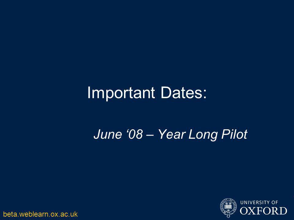 Important Dates: June '08 – Year Long Pilot beta.weblearn.ox.ac.uk