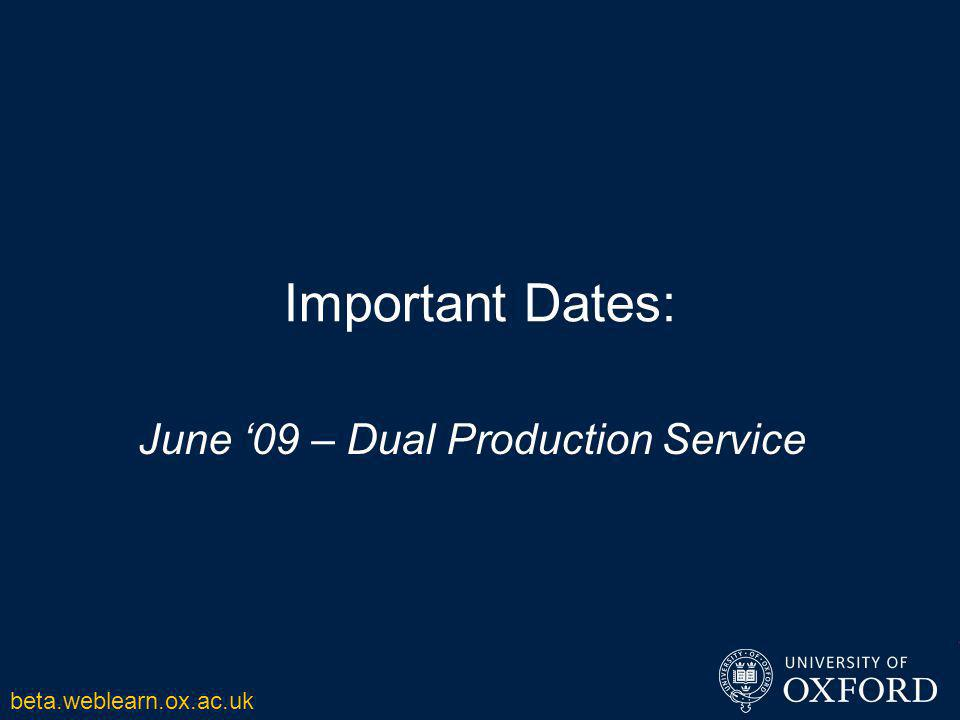 Important Dates: June '09 – Dual Production Service beta.weblearn.ox.ac.uk