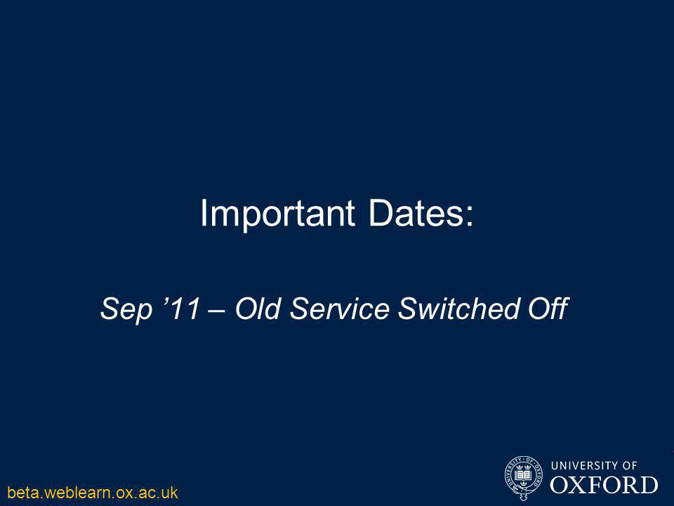 Important Dates: Sep '11 – Old Service Switched Off beta.weblearn.ox.ac.uk