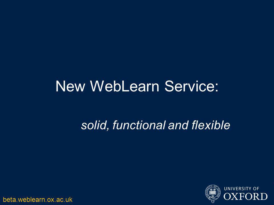New WebLearn Service: solid, functional and flexible beta.weblearn.ox.ac.uk