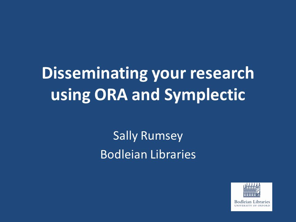 Disseminating your research using ORA and Symplectic Sally Rumsey Bodleian Libraries
