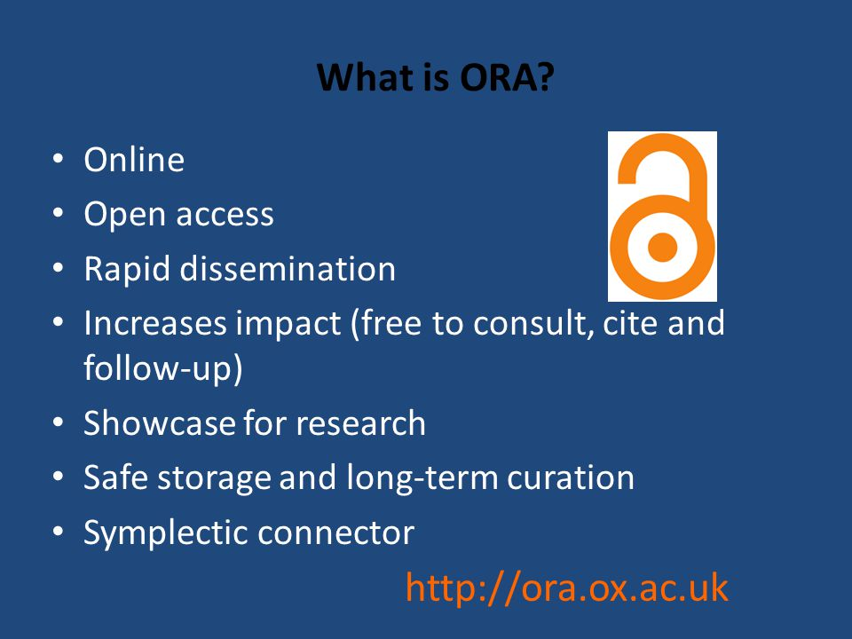 What is ORA? Online Open access Rapid dissemination Increases impact (free to consult, cite and follow-up) Showcase for research Safe storage and long