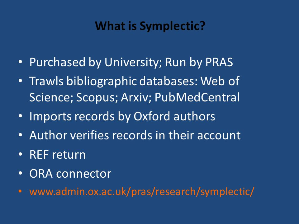 What is Symplectic? Purchased by University; Run by PRAS Trawls bibliographic databases: Web of Science; Scopus; Arxiv; PubMedCentral Imports records