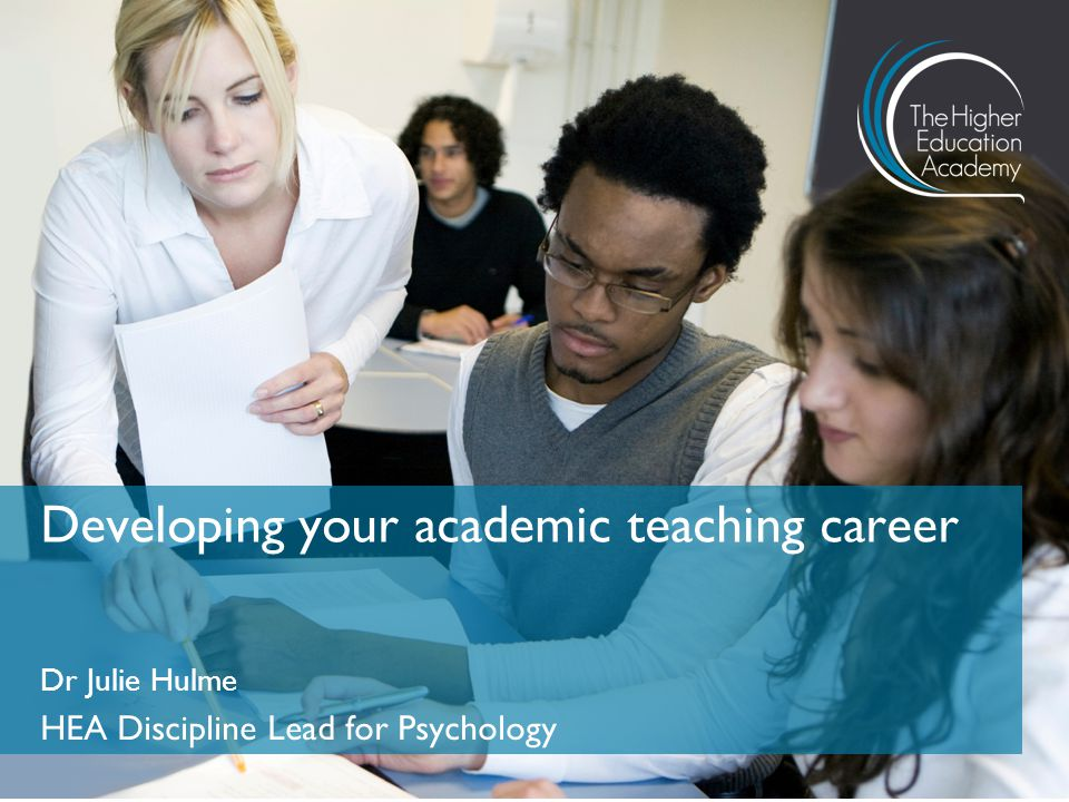 Dr Julie Hulme HEA Discipline Lead for Psychology Developing your academic teaching career