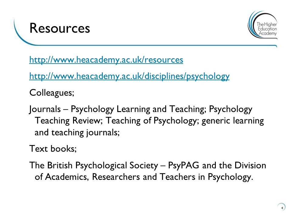 http://www.heacademy.ac.uk/resources http://www.heacademy.ac.uk/disciplines/psychology Colleagues; Journals – Psychology Learning and Teaching; Psychology Teaching Review; Teaching of Psychology; generic learning and teaching journals; Text books; The British Psychological Society – PsyPAG and the Division of Academics, Researchers and Teachers in Psychology.