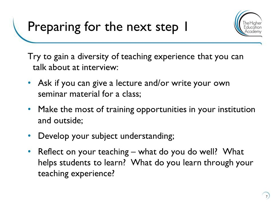 Try to gain a diversity of teaching experience that you can talk about at interview: Ask if you can give a lecture and/or write your own seminar material for a class; Make the most of training opportunities in your institution and outside; Develop your subject understanding; Reflect on your teaching – what do you do well.