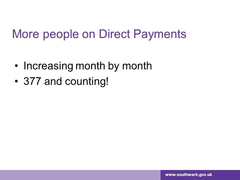 www.southwark.gov.uk More people on Direct Payments Increasing month by month 377 and counting!