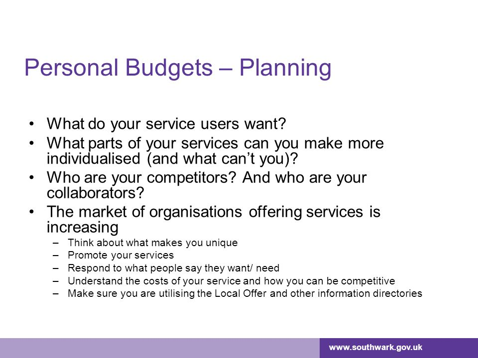 www.southwark.gov.uk Personal Budgets – Planning What do your service users want? What parts of your services can you make more individualised (and wh