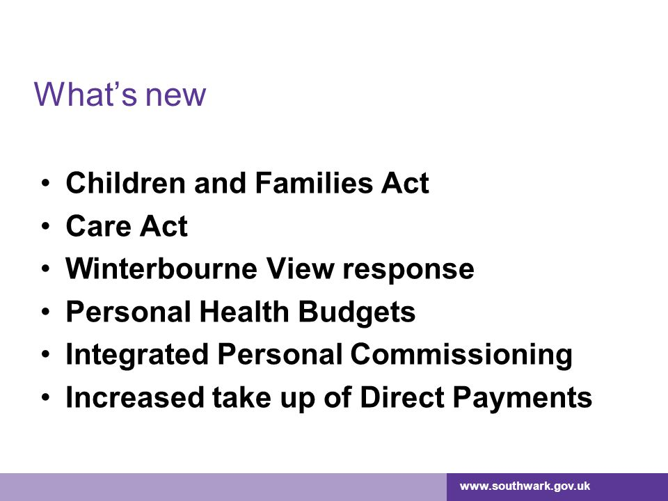 www.southwark.gov.uk What's new Children and Families Act Care Act Winterbourne View response Personal Health Budgets Integrated Personal Commissionin