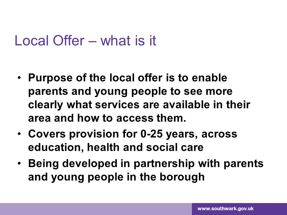www.southwark.gov.uk Local Offer – what is it Purpose of the local offer is to enable parents and young people to see more clearly what services are a