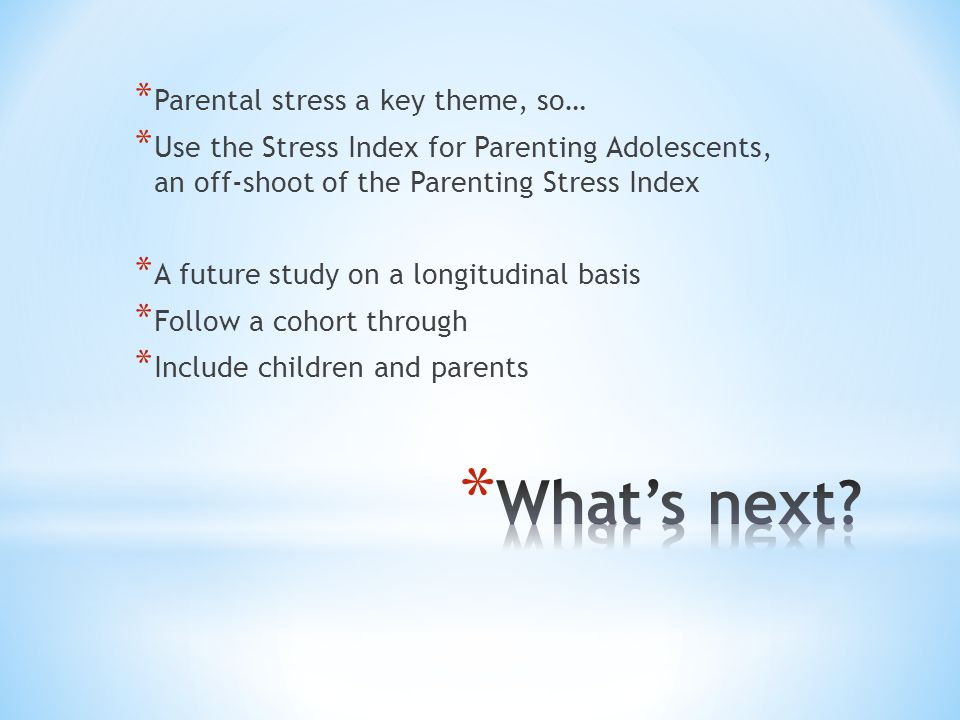 * Parental stress a key theme, so… * Use the Stress Index for Parenting Adolescents, an off-shoot of the Parenting Stress Index * A future study on a longitudinal basis * Follow a cohort through * Include children and parents