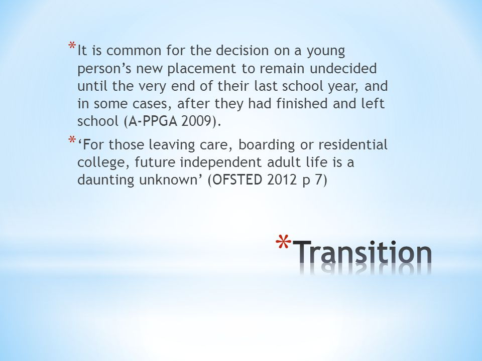 * It is common for the decision on a young person's new placement to remain undecided until the very end of their last school year, and in some cases, after they had finished and left school (A-PPGA 2009).