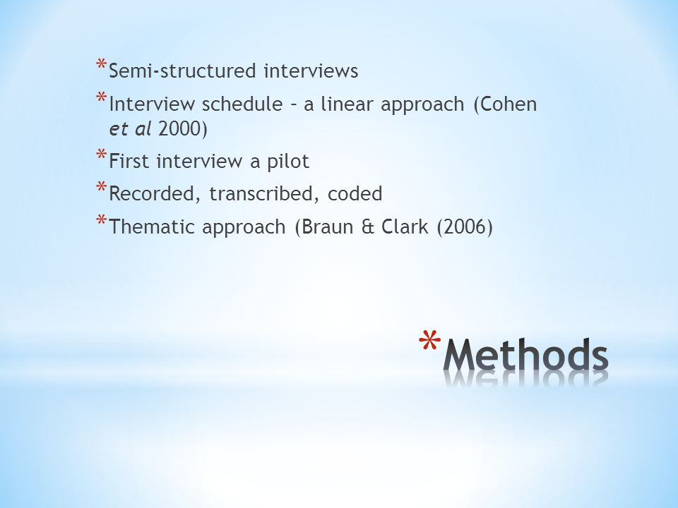 * Semi-structured interviews * Interview schedule – a linear approach (Cohen et al 2000) * First interview a pilot * Recorded, transcribed, coded * Thematic approach (Braun & Clark (2006)