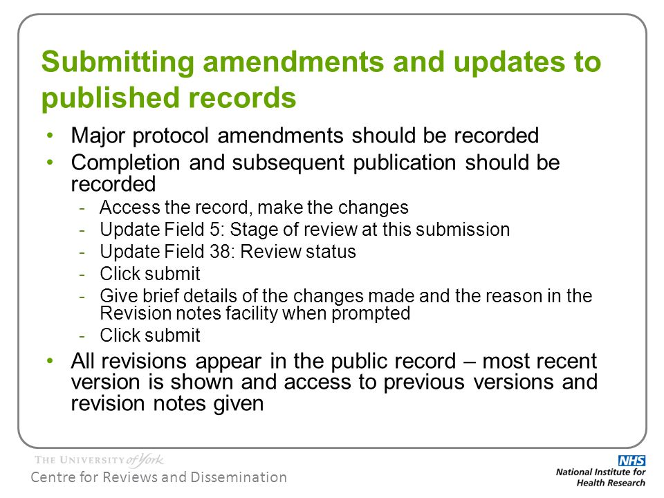 Centre for Reviews and Dissemination Submitting amendments and updates to published records Major protocol amendments should be recorded Completion and subsequent publication should be recorded -Access the record, make the changes -Update Field 5: Stage of review at this submission -Update Field 38: Review status -Click submit -Give brief details of the changes made and the reason in the Revision notes facility when prompted -Click submit All revisions appear in the public record – most recent version is shown and access to previous versions and revision notes given