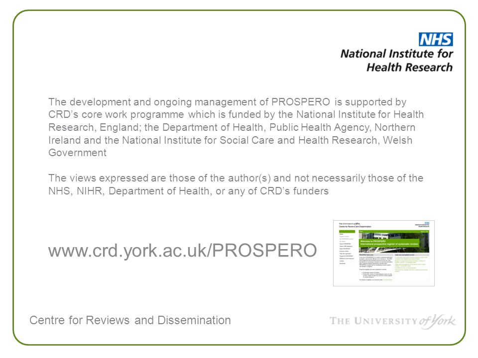 Centre for Reviews and Dissemination www.crd.york.ac.uk/PROSPERO The development and ongoing management of PROSPERO is supported by CRD's core work programme which is funded by the National Institute for Health Research, England; the Department of Health, Public Health Agency, Northern Ireland and the National Institute for Social Care and Health Research, Welsh Government The views expressed are those of the author(s) and not necessarily those of the NHS, NIHR, Department of Health, or any of CRD's funders