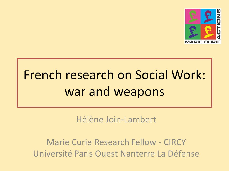 French research on Social Work: war and weapons Hélène Join-Lambert Marie Curie Research Fellow - CIRCY Université Paris Ouest Nanterre La Défense