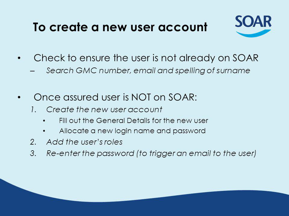 To create a new user account Check to ensure the user is not already on SOAR – Search GMC number,  and spelling of surname Once assured user is NOT on SOAR: 1.Create the new user account Fill out the General Details for the new user Allocate a new login name and password 2.Add the user's roles 3.Re-enter the password (to trigger an  to the user)