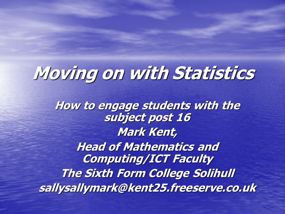Moving on with Statistics How to engage students with the subject post 16 Mark Kent, Head of Mathematics and Computing/ICT Faculty The Sixth Form College Solihull sallysallymark@kent25.freeserve.co.uk