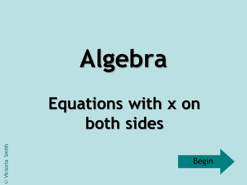 Equations with x on both sides 10x – 7 = 6x + 5 © Victoria Smith Next