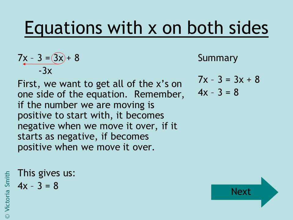 Equations with x on both sides 7x – 3 = 3x + 8 -3x First, we want to get all of the x's on one side of the equation. Remember, if the number we are mo