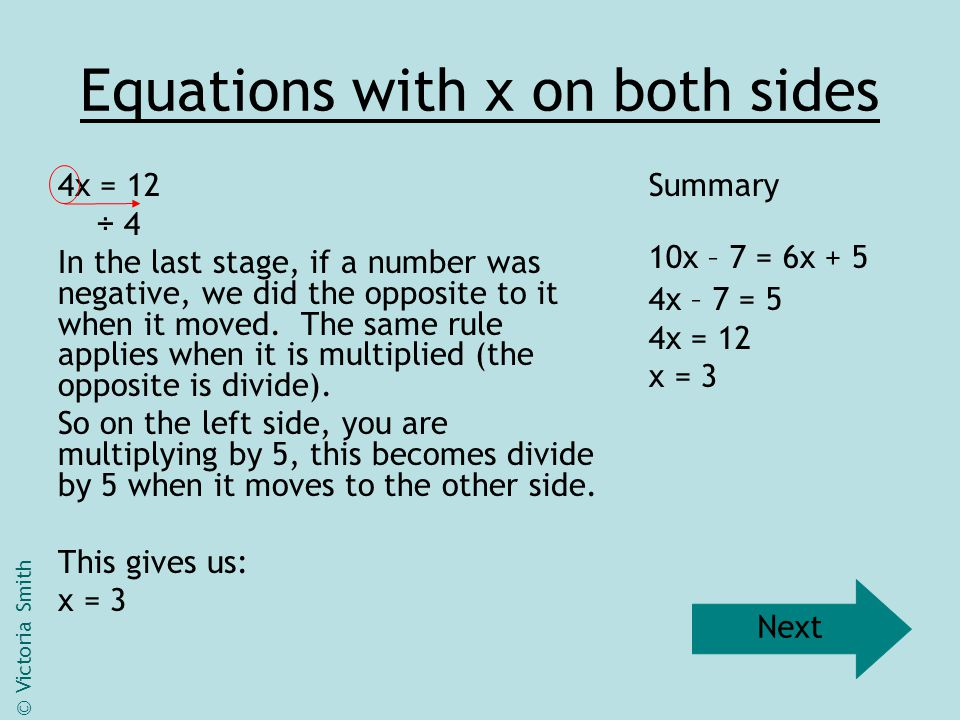 Equations with x on both sides 8x – 3 = 3x + 1 Not every equation will give you an integer (whole number) as a value for x when solved.