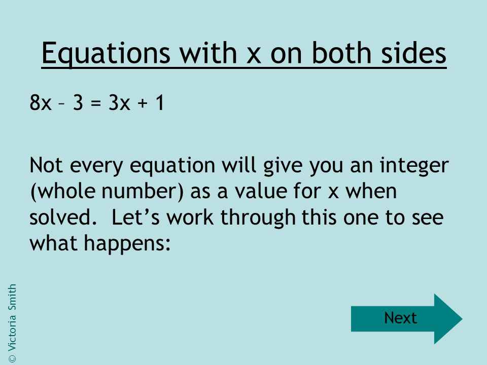 Equations with x on both sides 8x – 3 = 3x + 1 Not every equation will give you an integer (whole number) as a value for x when solved. Let's work thr