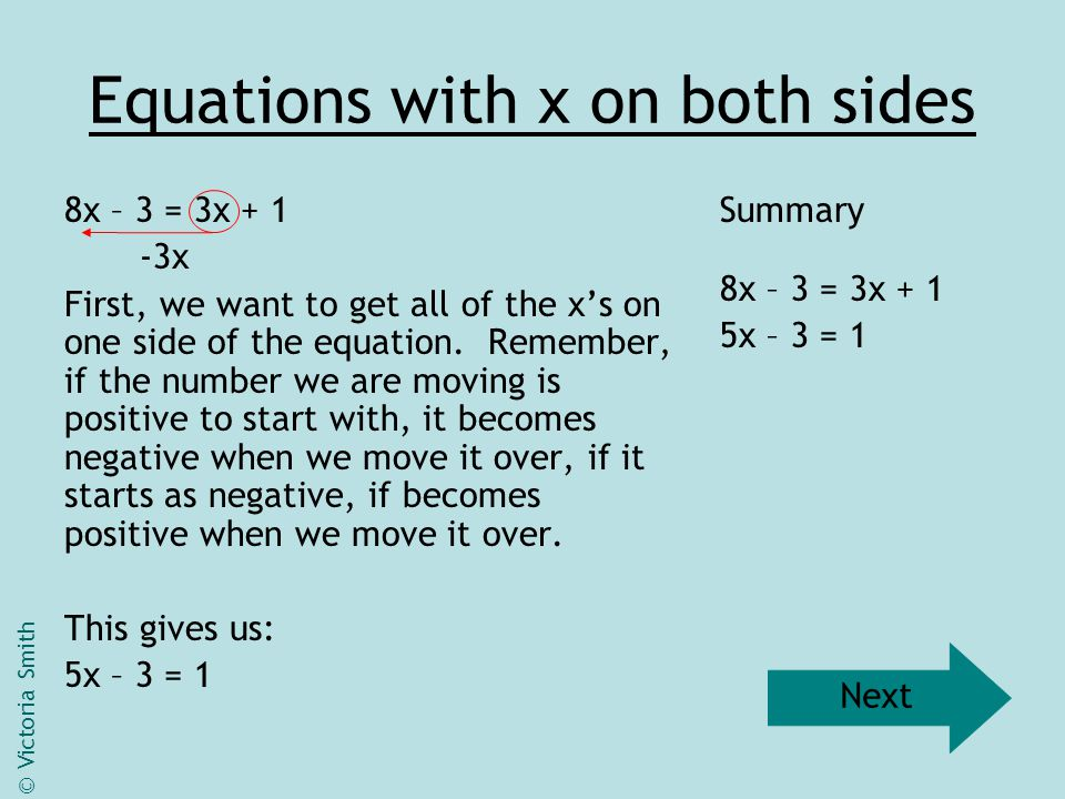 Equations with x on both sides 5x – 3 = 1 +3 Now, we want to get all of the numbers on the other side of the equation.