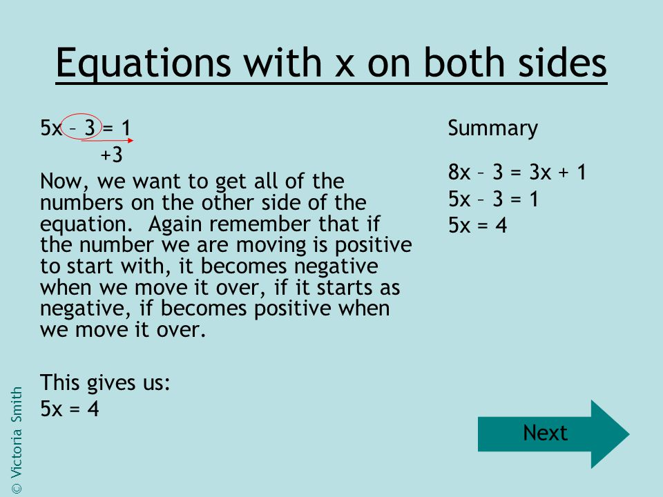 Equations with x on both sides 5x = 4 ÷ 5 In the last stage, if a number was negative, we did the opposite to it when it moved.