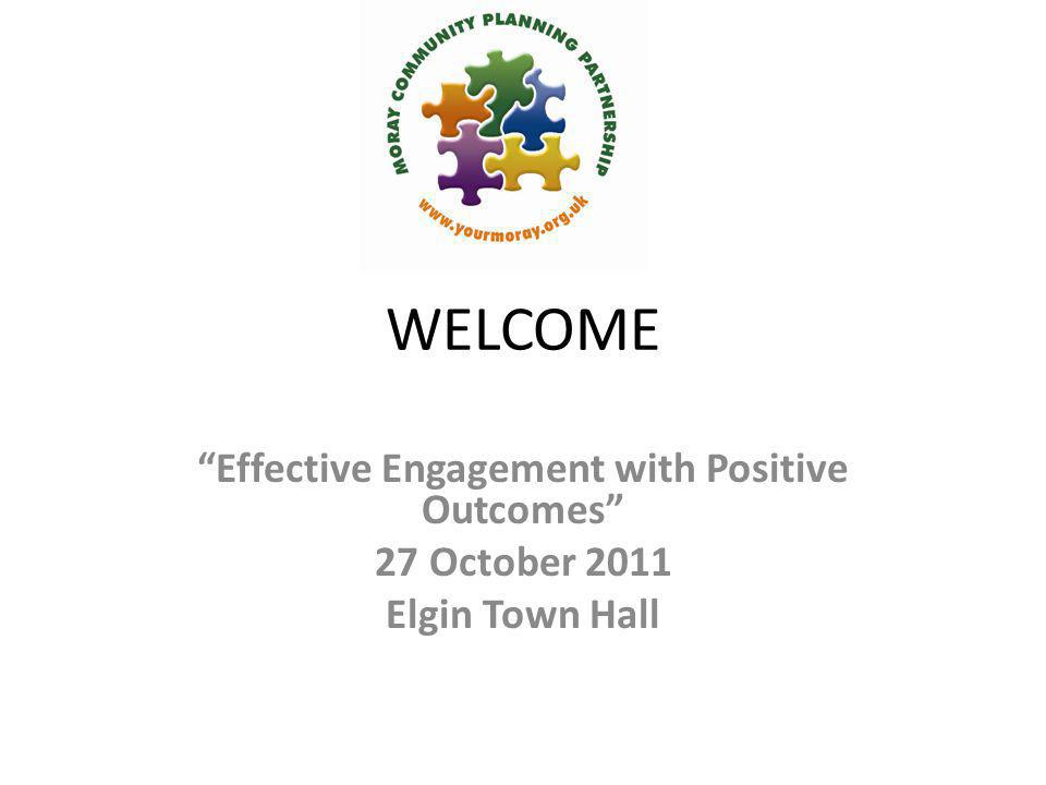 "WELCOME ""Effective Engagement with Positive Outcomes"" 27 October 2011 Elgin Town Hall"