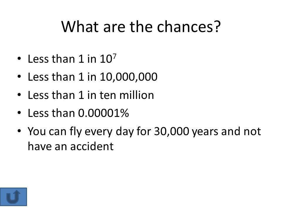 What are the chances? Less than 1 in 10 7 Less than 1 in 10,000,000 Less than 1 in ten million Less than 0.00001% You can fly every day for 30,000 yea