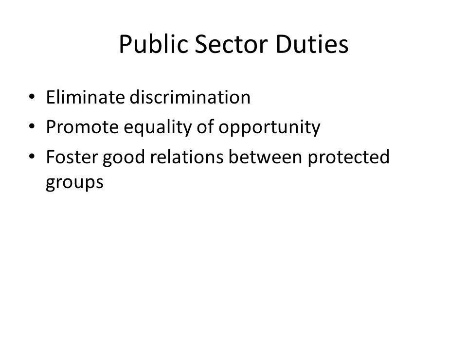 Public Sector Duties Eliminate discrimination Promote equality of opportunity Foster good relations between protected groups
