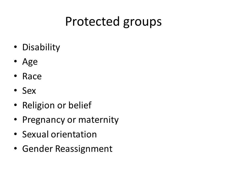 Protected groups Disability Age Race Sex Religion or belief Pregnancy or maternity Sexual orientation Gender Reassignment