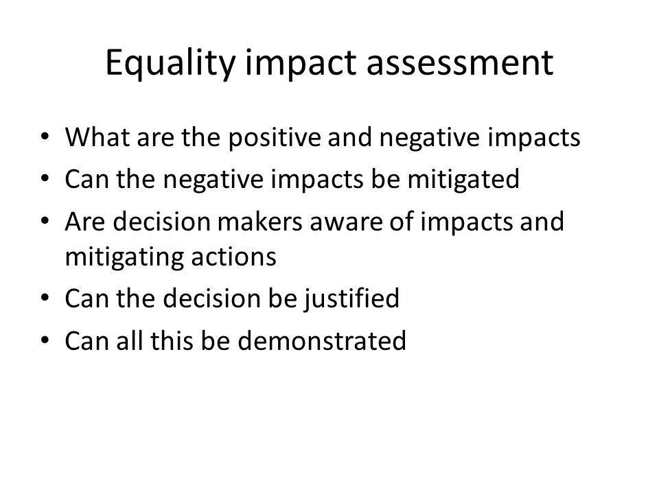 Equality impact assessment What are the positive and negative impacts Can the negative impacts be mitigated Are decision makers aware of impacts and m