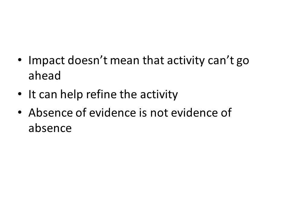 Impact doesn't mean that activity can't go ahead It can help refine the activity Absence of evidence is not evidence of absence