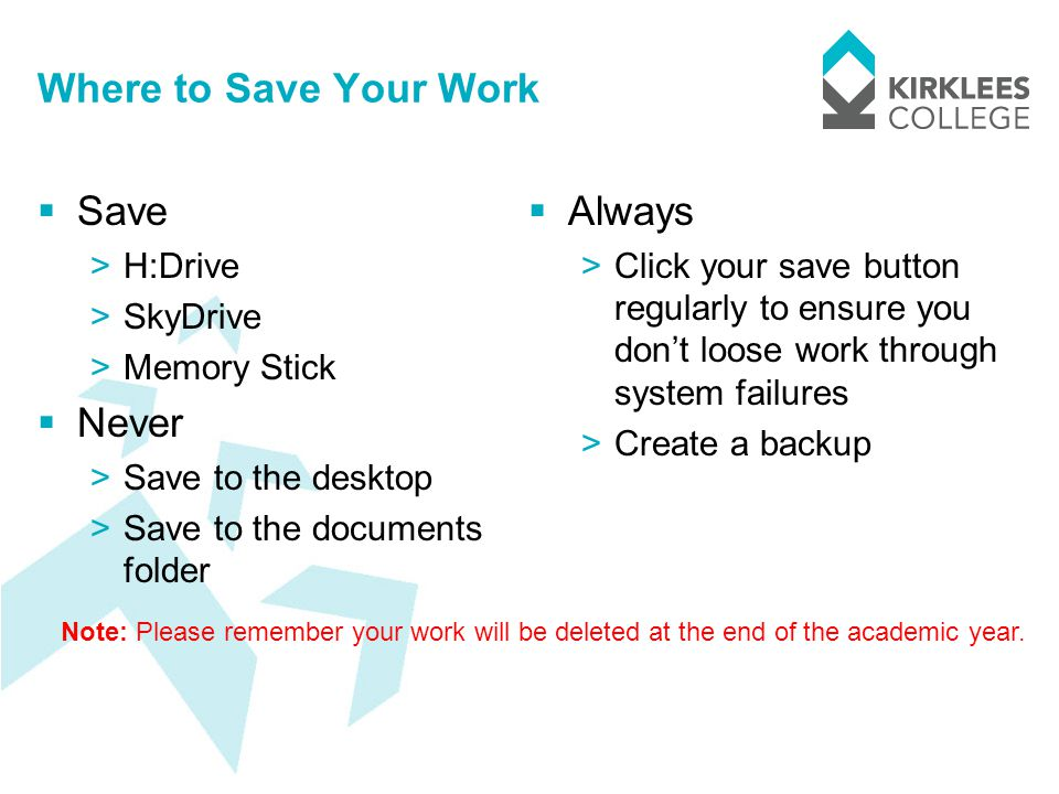 Where to Save Your Work  Save >H:Drive >SkyDrive >Memory Stick  Never >Save to the desktop >Save to the documents folder  Always >Click your save button regularly to ensure you don't loose work through system failures >Create a backup Note: Please remember your work will be deleted at the end of the academic year.