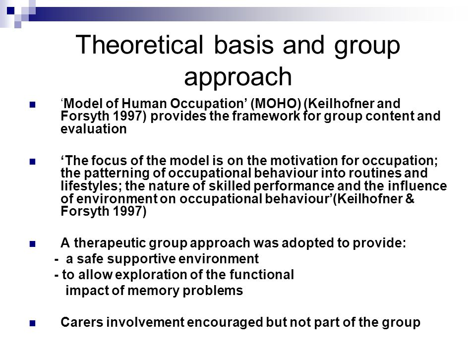 Theoretical basis and group approach 'Model of Human Occupation' (MOHO) (Keilhofner and Forsyth 1997) provides the framework for group content and evaluation 'The focus of the model is on the motivation for occupation; the patterning of occupational behaviour into routines and lifestyles; the nature of skilled performance and the influence of environment on occupational behaviour'(Keilhofner & Forsyth 1997) A therapeutic group approach was adopted to provide: - a safe supportive environment - to allow exploration of the functional impact of memory problems Carers involvement encouraged but not part of the group