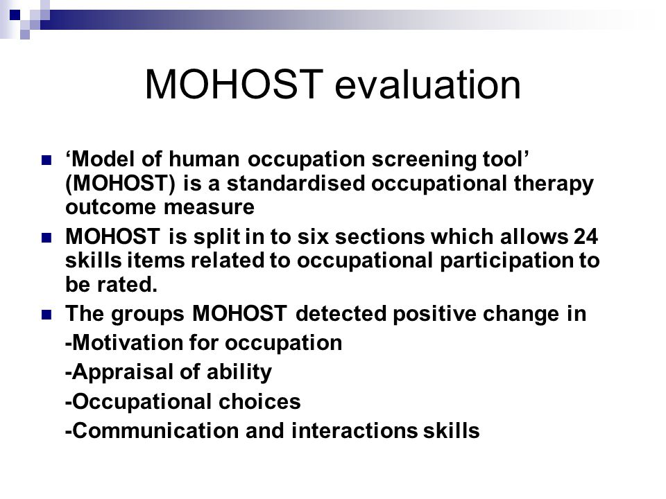 MOHOST evaluation 'Model of human occupation screening tool' (MOHOST) is a standardised occupational therapy outcome measure MOHOST is split in to six sections which allows 24 skills items related to occupational participation to be rated.
