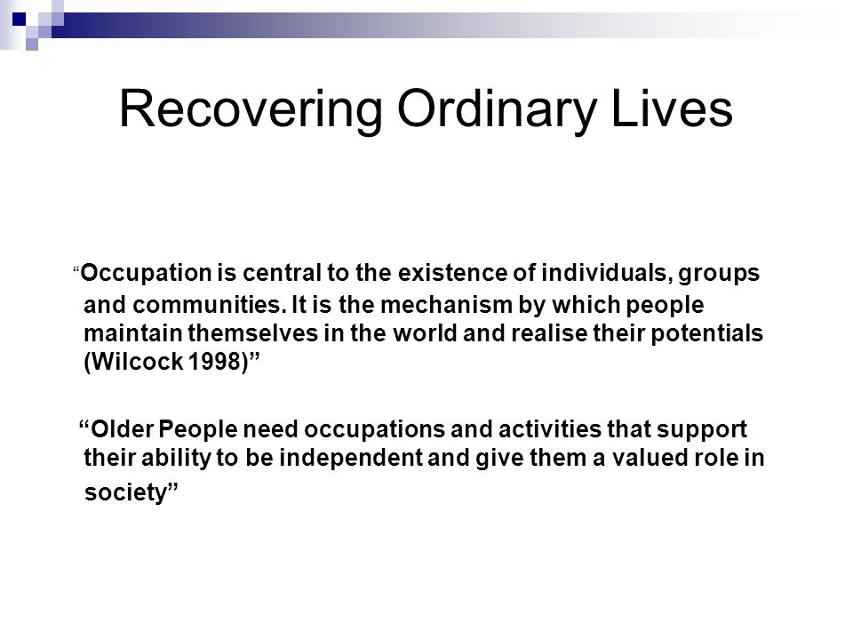 Recovering Ordinary Lives Occupation is central to the existence of individuals, groups and communities.