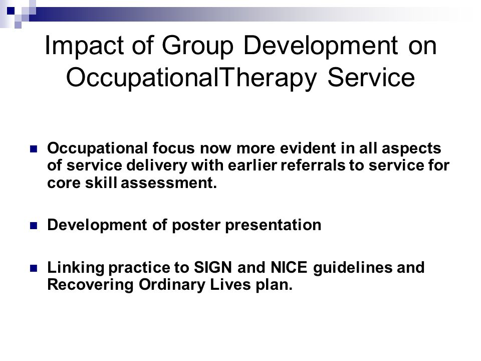 Impact of Group Development on OccupationalTherapy Service Occupational focus now more evident in all aspects of service delivery with earlier referrals to service for core skill assessment.