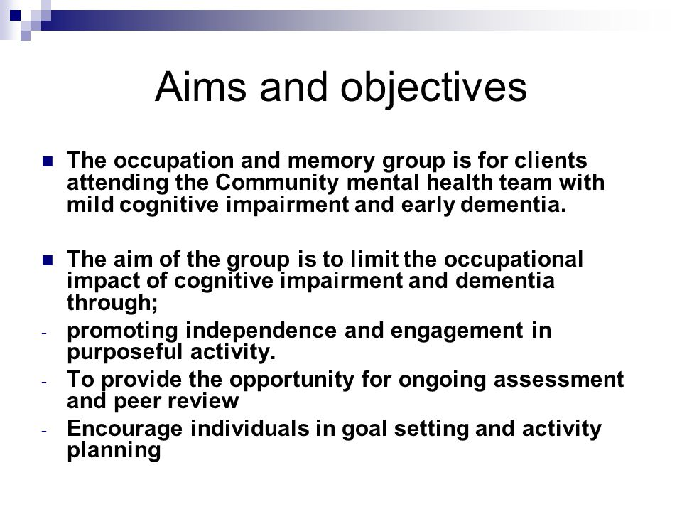 Aims and objectives The occupation and memory group is for clients attending the Community mental health team with mild cognitive impairment and early dementia.