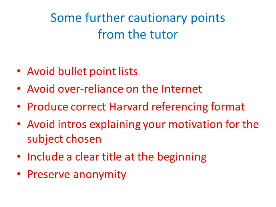 Some further cautionary points from the tutor Avoid bullet point lists Avoid over-reliance on the Internet Produce correct Harvard referencing format Avoid intros explaining your motivation for the subject chosen Include a clear title at the beginning Preserve anonymity
