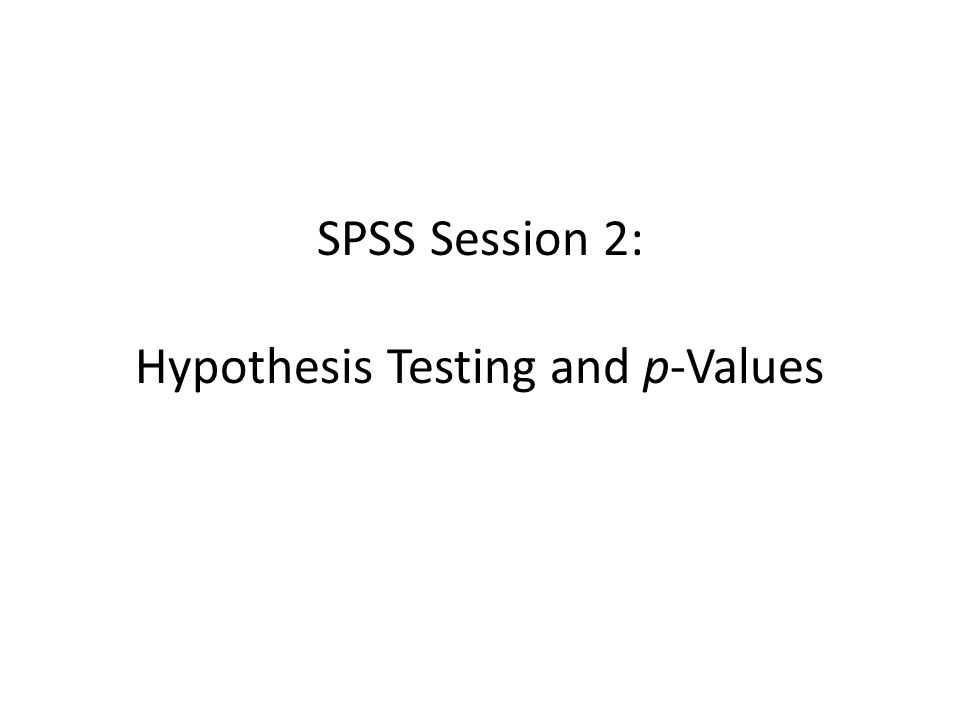 SPSS Session 2: Hypothesis Testing and p-Values