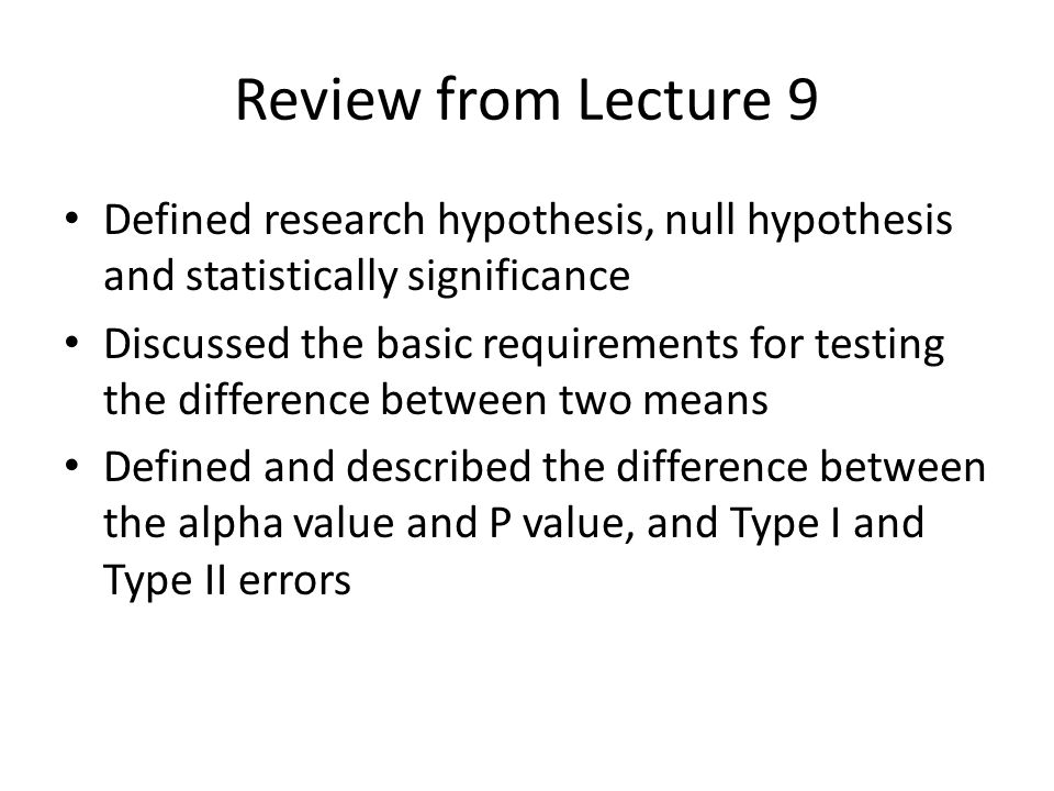 Review from Lecture 9 Defined research hypothesis, null hypothesis and statistically significance Discussed the basic requirements for testing the dif