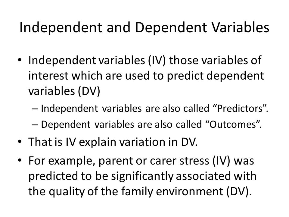 Independent and Dependent Variables Independent variables (IV) those variables of interest which are used to predict dependent variables (DV) – Indepe